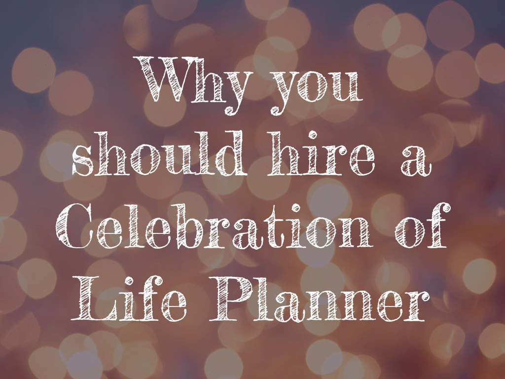 Why you should hire a Celebration of Life Planner